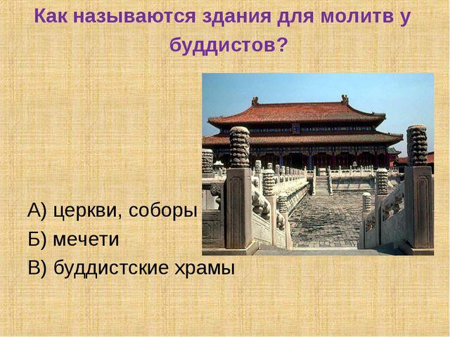 Как называются здания для молитв у буддистов? А) церкви, соборы Б) мечети В)...