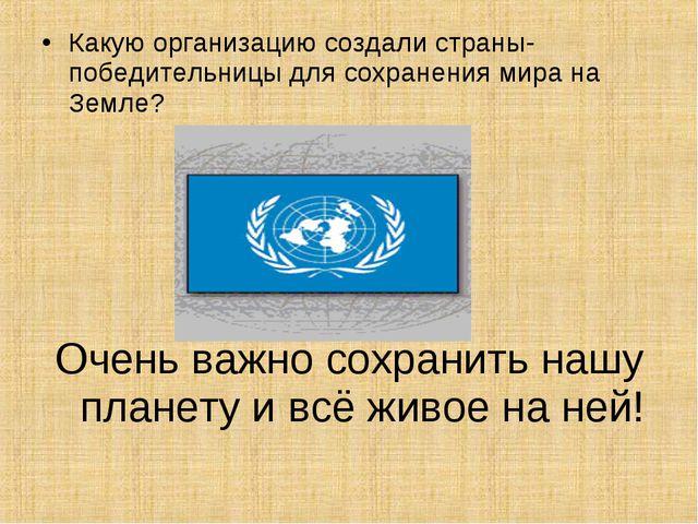 Какую организацию создали страны-победительницы для сохранения мира на Земле?...