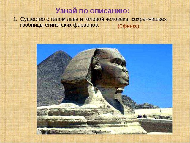 Узнай по описанию: 1. Существо с телом льва и головой человека, «охранявшее»...