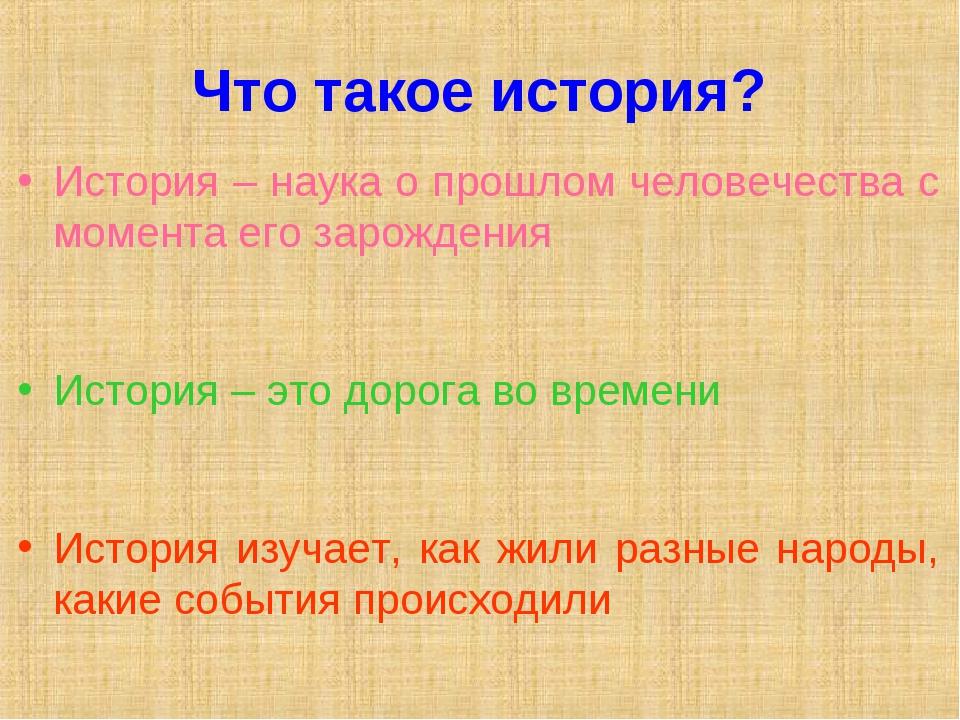 Что такое история? История – наука о прошлом человечества с момента его зарож...