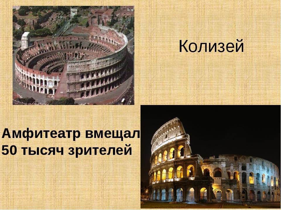 Колизей Амфитеатр вмещал 50 тысяч зрителей