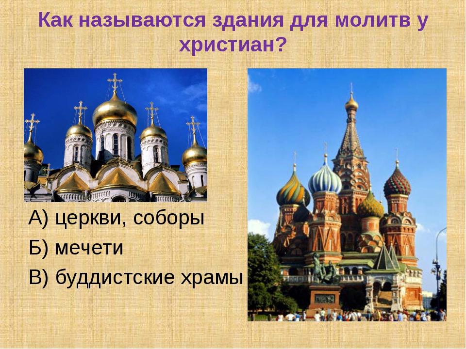 Как называются здания для молитв у христиан? А) церкви, соборы Б) мечети В) б...