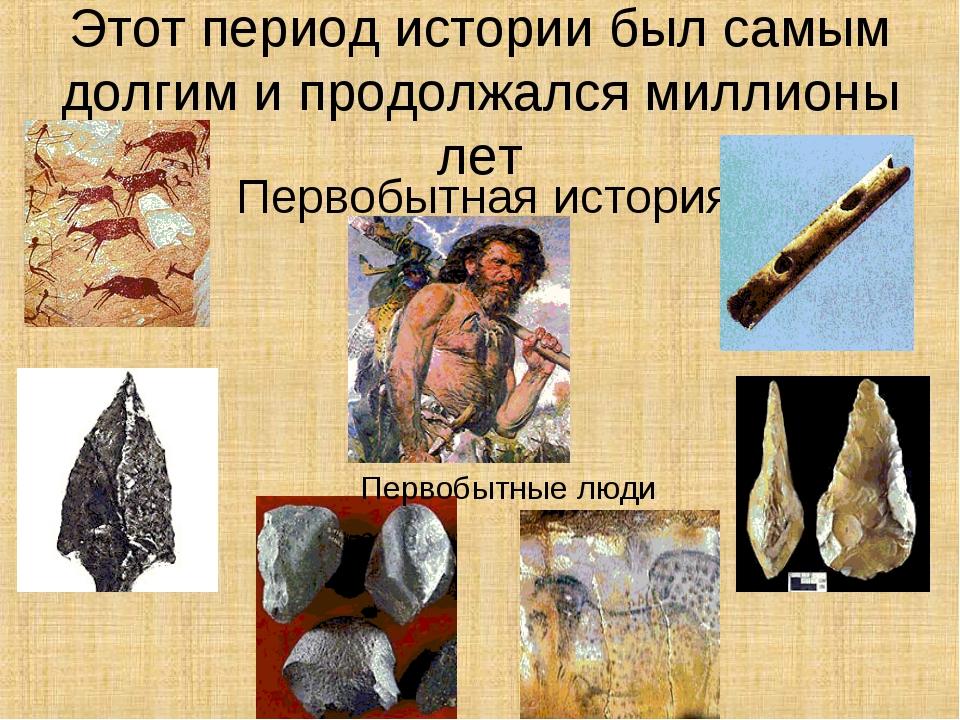 Этот период истории был самым долгим и продолжался миллионы лет Первобытная и...