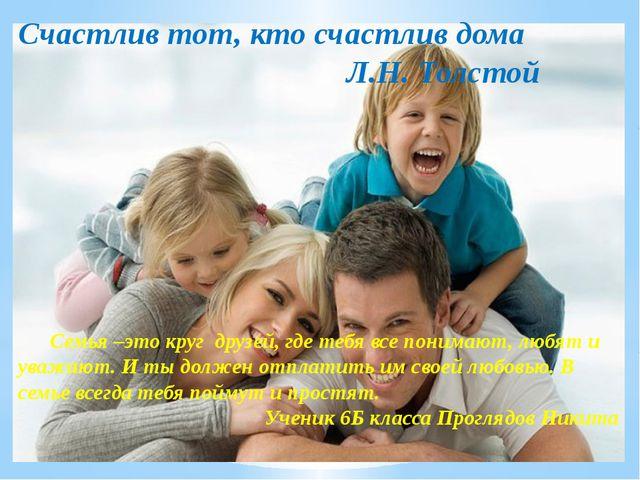 Счастлив тот, кто счастлив дома Л.Н. Толстой Семья –это круг друзей, где теб...