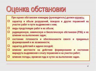 * При оценке обстановки командир (руководитель) должен изучить: характер и об