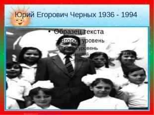 Юрий Егорович Черных 1936 - 1994 Матюшкина А.В. http://nsportal.ru/user/33485