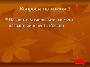 Вопросы по химии 1 Назовите химический элемент названный в честь России