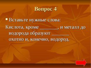 Вопрос 4 Вставьте нужные слова: Кислота, кроме _______, и металл до водорода