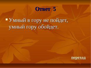 Ответ 5 Умный в гору не пойдет, умный гору обойдет. переход