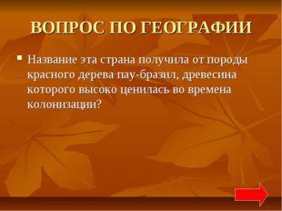 ВОПРОС ПО ГЕОГРАФИИ Название эта страна получила от породы красного дерева па