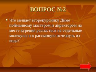 ВОПРОС №2 Что мешает второкурснику Диме пойманному мастером и директором на м