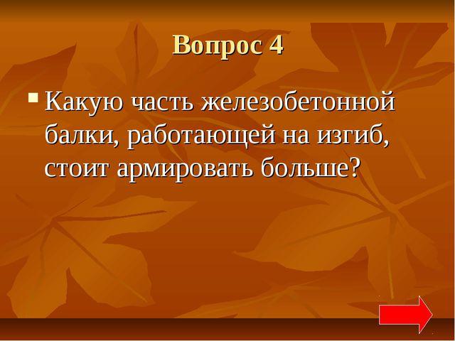 Вопрос 4 Какую часть железобетонной балки, работающей на изгиб, стоит армиров...