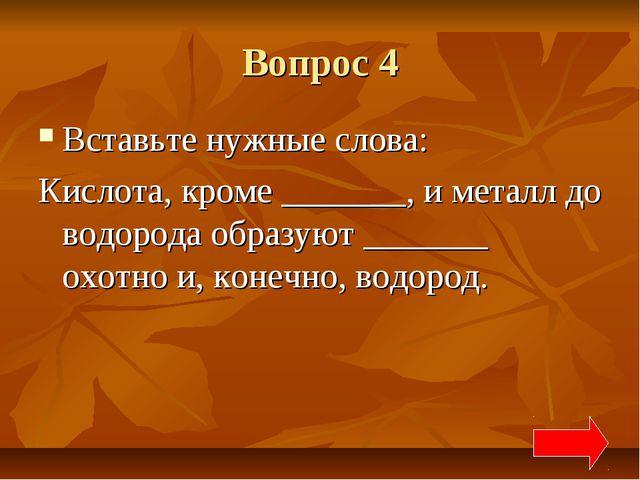 Вопрос 4 Вставьте нужные слова: Кислота, кроме _______, и металл до водорода...