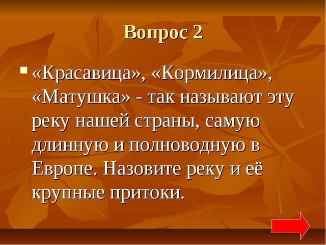 Вопрос 2 «Красавица», «Кормилица», «Матушка» - так называют эту реку нашей ст...