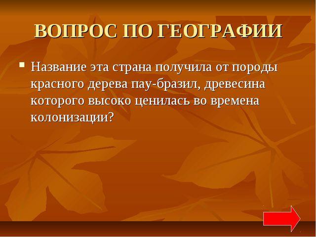 ВОПРОС ПО ГЕОГРАФИИ Название эта страна получила от породы красного дерева па...
