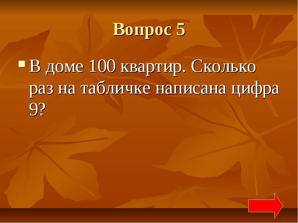 Вопрос 5 В доме 100 квартир. Сколько раз на табличке написана цифра 9?