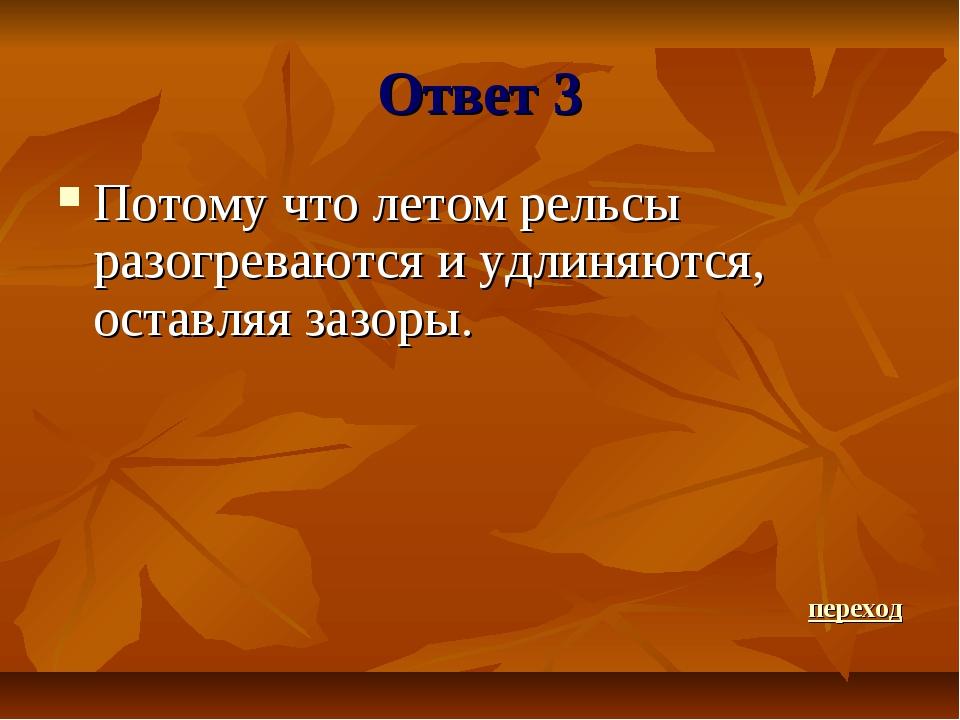 Ответ 3 Потому что летом рельсы разогреваются и удлиняются, оставляя зазоры....