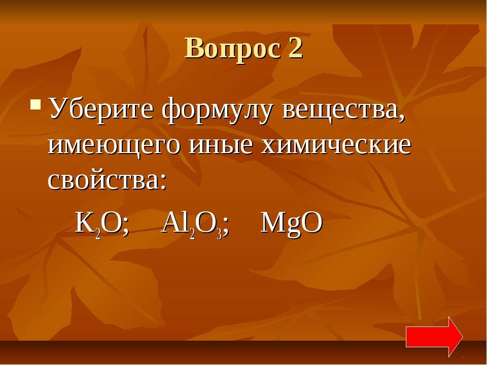 Вопрос 2 Уберите формулу вещества, имеющего иные химические свойства: K2O; Al...