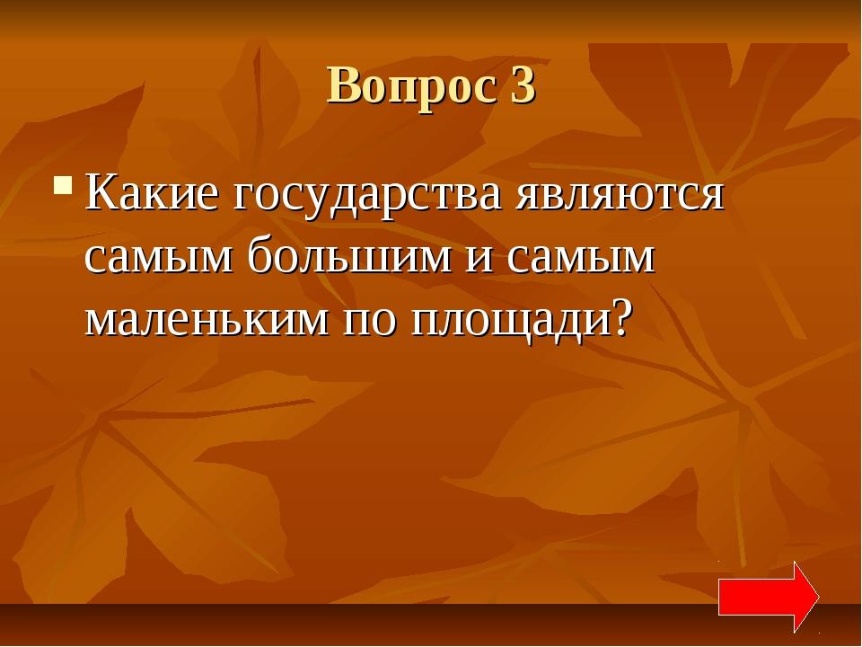 Вопрос 3 Какие государства являются самым большим и самым маленьким по площади?