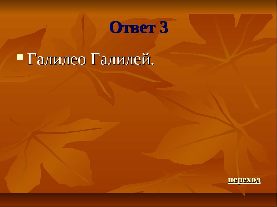 Ответ 3 Галилео Галилей. переход