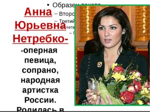 Анна Юрьевна Нетребко- -оперная певица, сопрано, народная артистка России. Р