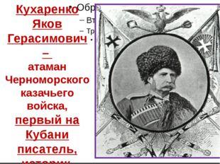 Кухаренко Яков Герасимович – атаман Черноморского казачьего войска, первый н