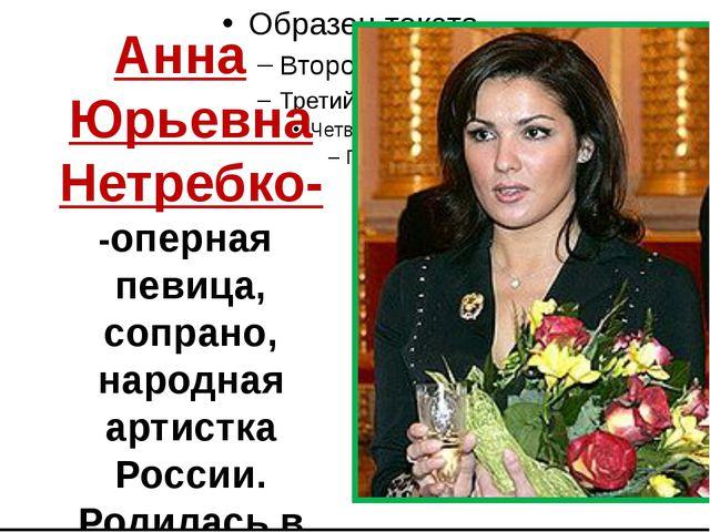 Анна Юрьевна Нетребко- -оперная певица, сопрано, народная артистка России. Р...