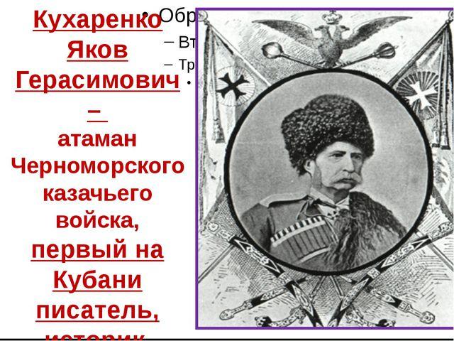 Кухаренко Яков Герасимович – атаман Черноморского казачьего войска, первый н...
