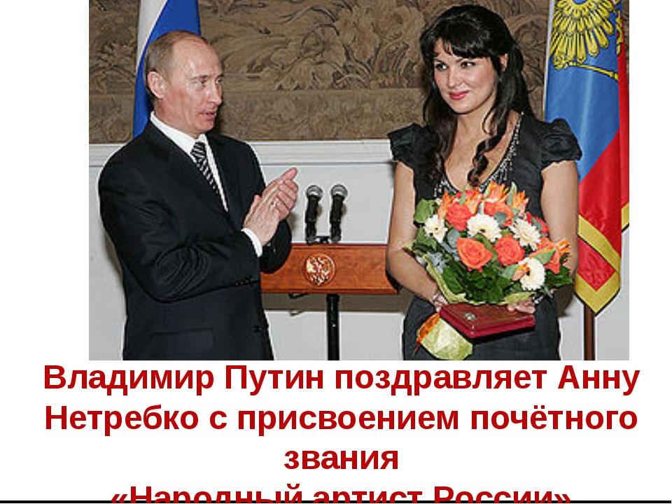 Владимир Путин поздравляет Анну Нетребко с присвоением почётного звания «Нар...