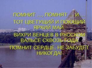 ПОМНИТ …, ПОМНЯТ … И … ТОТ ЦВЕТУЩИЙ И ПОЮЩИЙ ЯРКИЙ МАЙ. ВИХРИ ВЕНЦЕВ В РУССКО
