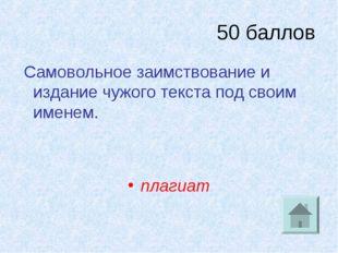 50 баллов Самовольное заимствование и издание чужого текста под своим именем.