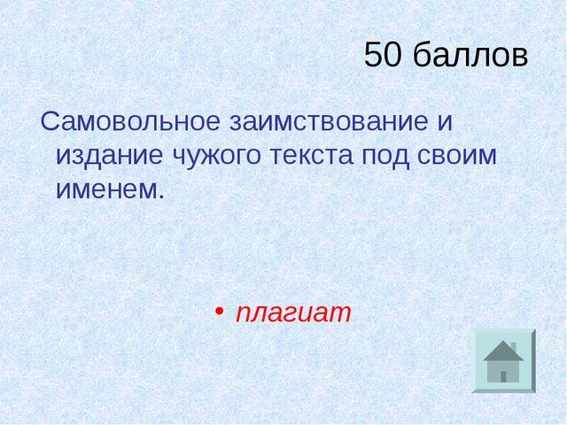 50 баллов Самовольное заимствование и издание чужого текста под своим именем....