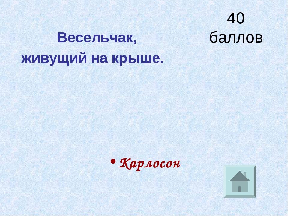 40 баллов Весельчак, живущий на крыше. Карлосон