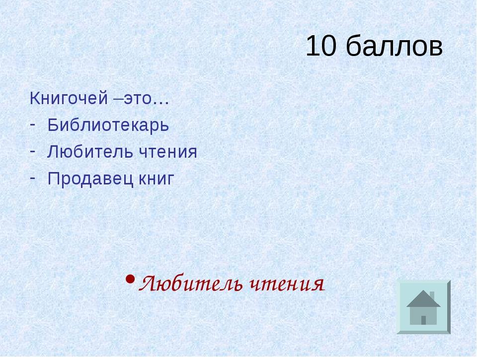 10 баллов Книгочей –это… Библиотекарь Любитель чтения Продавец книг Любитель...