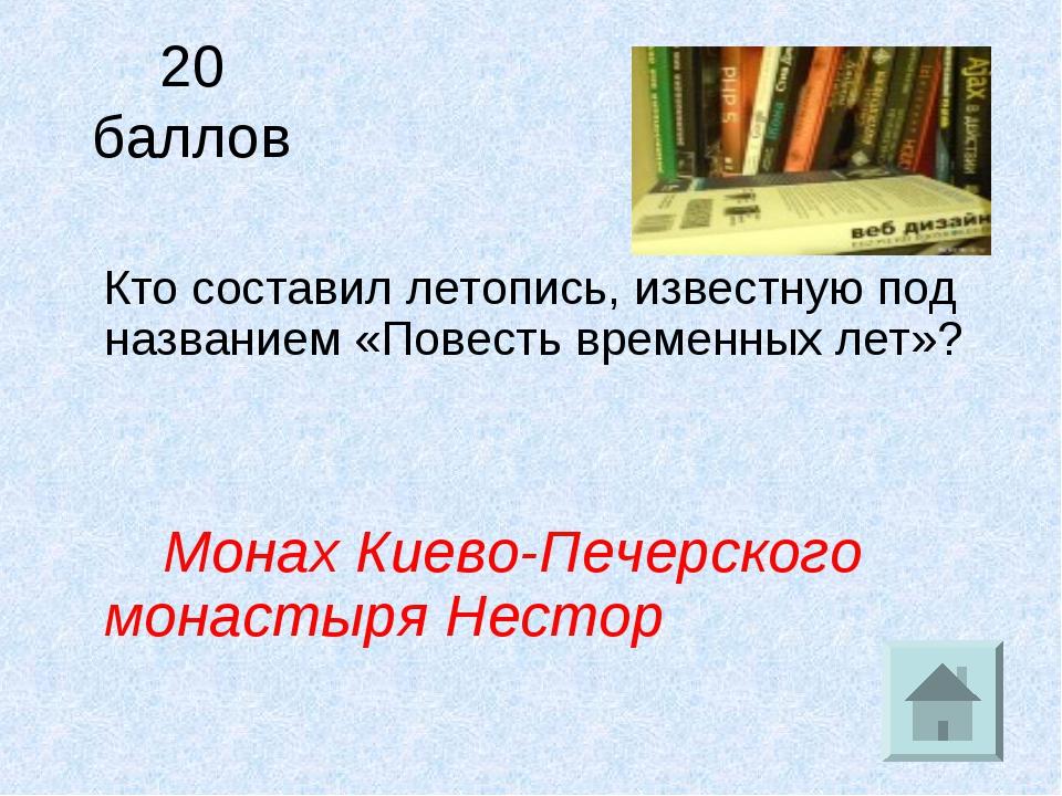 20 баллов Кто составил летопись, известную под названием «Повесть временных л...