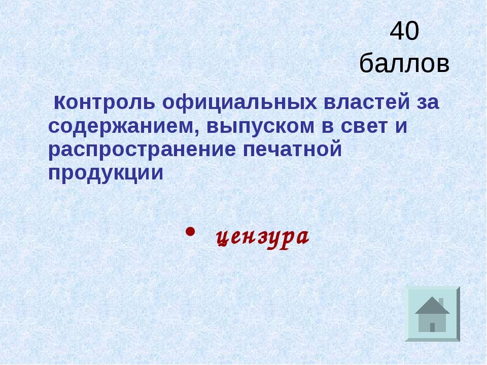 40 баллов контроль официальных властей за содержанием, выпуском в свет и расп...