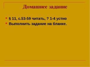 Домашнее задание § 11, с.53-59 читать, ? 1-4 устно Выполнить задание на бланке.