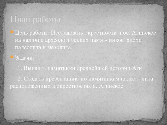 План работы Цель работы: Исследовать окрестности пос. Агинское на наличие арх...
