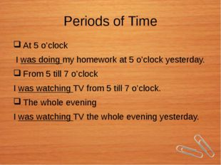 Periods of Time At 5 o'clock I was doing my homework at 5 o'clock yesterday.