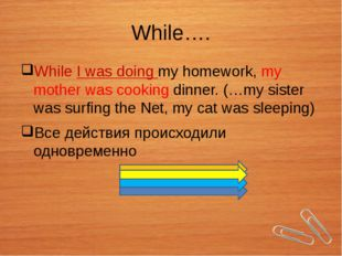 While…. While I was doing my homework, my mother was cooking dinner. (…my sis