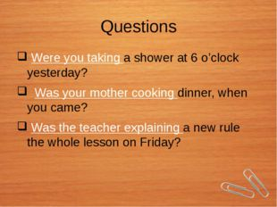Questions Were you taking a shower at 6 o'clock yesterday? Was your mother co