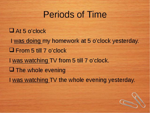 Periods of Time At 5 o'clock I was doing my homework at 5 o'clock yesterday....