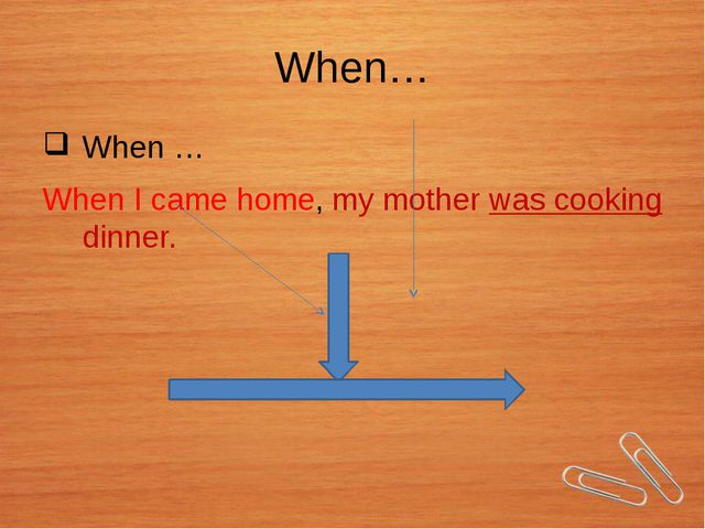 When… When … When I came home, my mother was cooking dinner.