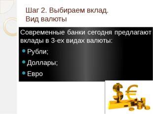Шаг 2. Выбираем вклад. Вид валюты Современные банки сегодня предлагают вклады