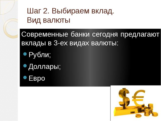 Шаг 2. Выбираем вклад. Вид валюты Современные банки сегодня предлагают вклады...