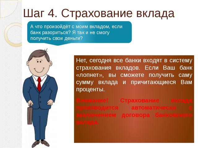 Шаг 4. Страхование вклада Нет, сегодня все банки входят в систему страхования...