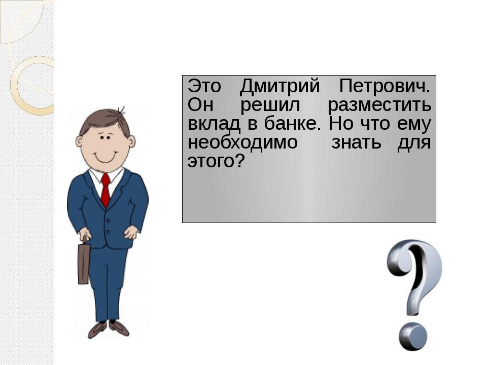 Это Дмитрий Петрович. Он решил разместить вклад в банке. Но что ему необходим...