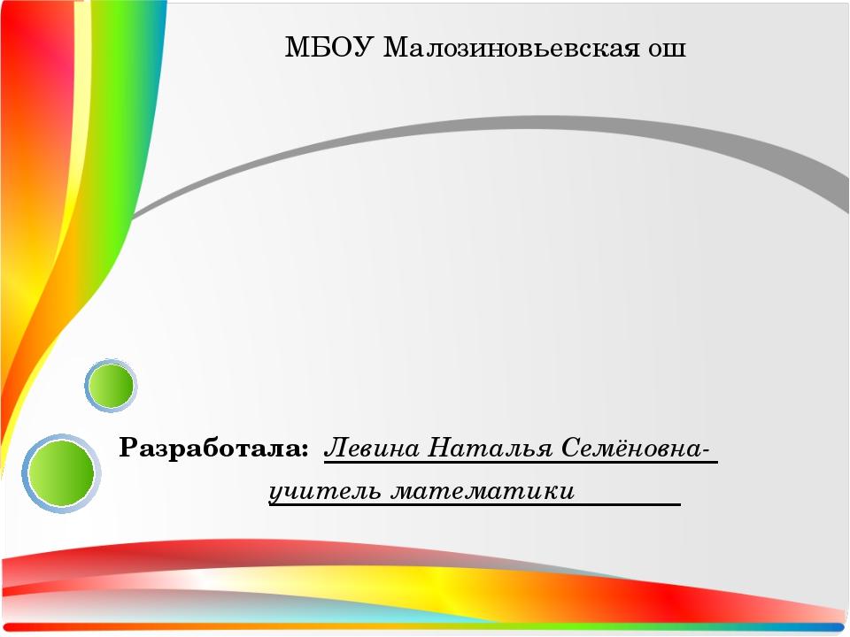 Разработала: Левина Наталья Семёновна- учитель математики МБОУ Малозиновьевск...