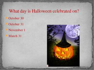 What day is Halloween celebrated on? October 30 October 31 November 1 March