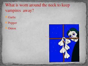 What is worn around the neck to keep vampires away? Garlic Pepper Onion Garlic